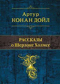 Артур Конан Дойл -Рассказы о Шерлоке Холмсе (сборник)