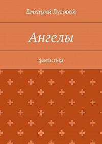 Дмитрий Луговой -Ангелы. Фантастика