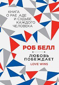 Роб Белл -Любовь побеждает: Книга о рае, аде и судьбе каждого человека
