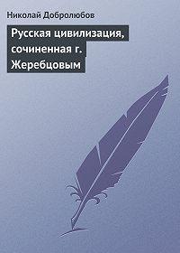 Николай Добролюбов -Русская цивилизация, сочиненная г. Жеребцовым