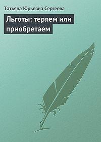 Татьяна Юрьевна Сергеева -Льготы: теряем или приобретаем