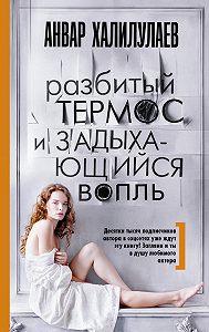 Анвар Абдулмаджидович Халилулаев -Разбитый термос и задыхающийся вопль (сборник)