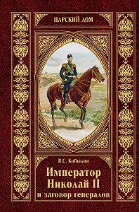Виктор Кобылин - Император Николай II и заговор генералов