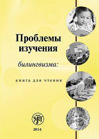 Коллектив Авторов -Проблемы изучения билингвизма: книга для чтения