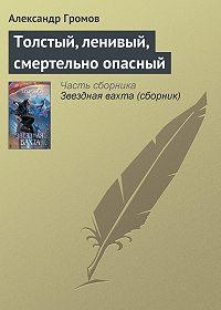 Александр Громов -Толстый, ленивый, смертельно опасный