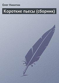 Олег Викторович Никитин -Короткие пьесы (сборник)
