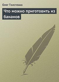 Олег Толстенко - Что можно приготовить из бананов