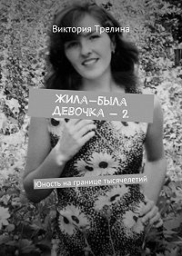 Виктория Трелина -Жила-была девочка– 2. Юность награнице тысячелетий