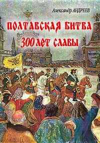 Александр Радьевич Андреев -Полтавская битва: 300 лет славы
