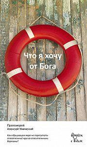 Протоиерей Алексей Уминский -Что я хочу от Бога