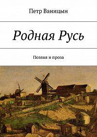 Петр Ваницын - РоднаяРусь. Поэзия ипроза