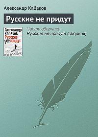 Александр Кабаков -Русские не придут