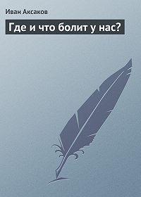 Иван Аксаков -Где и что болит у нас?