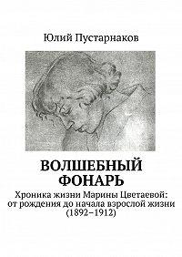 Юлий Пустарнаков -Волшебный фонарь. Хроника жизни Марины Цветаевой: отрождения доначала взрослой жизни (1892–1912)