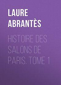 Laure Abrantès -Histoire des salons de Paris. Tome 1
