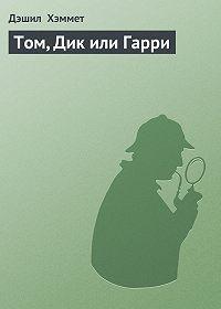 Дэшил Хэммет -Том, Дик или Гарри