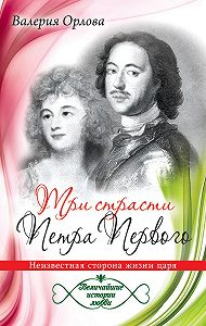 Валерия Орлова -Три страсти Петра Первого. Неизвестная сторона жизни царя