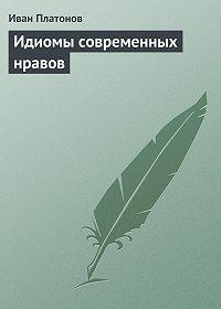 Иван Платонов -Идиомы современных нравов