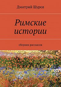 Дмитрий Шуров - Римские истории