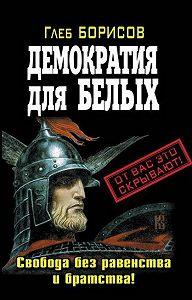 Глеб Борисов - Демократия для белых. Свобода без равенства и братства!