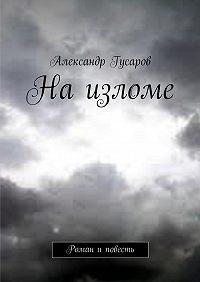 Александр Гусаров -Наизломе. Роман иповесть