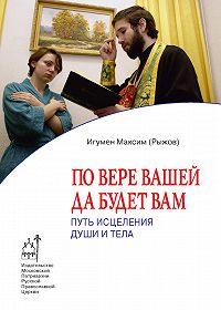 Максим Рыжов - По вере вашей да будет вам. Путь исцеления души и тела