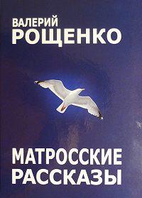 Валерий Рощенко -Матросские рассказы