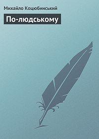 Михайло Коцюбинський - По-людському