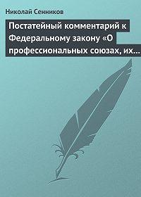 Николай Сенников - Постатейный комментарий к Федеральному закону «О профессиональных союзах, их правах и гарантиях деятельности»