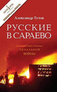 Александр Тутов -Русские в Сараево. Малоизвестные страницы печальной войны