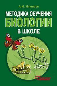 Александр Никишов -Методика обучения биологии в школе