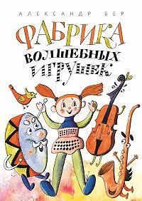 Александр Бер - Фабрика волшебных игрушек. Рассказ для детей