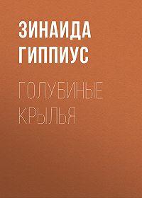 Зинаида Николаевна Гиппиус -Голубиные крылья