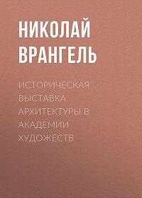 Николай Врангель -Историческая выставка архитектуры в академии художеств