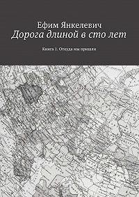 Ефим Янкелевич -Дорога длиной в столет. Книга 1. Откуда мы пришли
