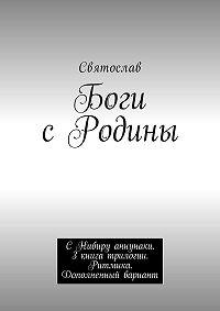 Святослав -Боги сРодины. СНибиру аннунаки. 3книга трилогии. Ритмика. Дополненный вариант