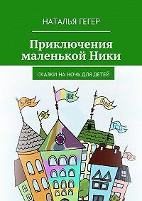 Наталья Гегер -Приключения маленькой Ники. Сказки наночь для детей