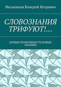 Валерий Мельников -СЛОВОЗНАНИЯ ТРИФУЮТ!… (НОВЫЕ ВОЗМОЖНОСТИ НОВЫХ ЗНАНИЙ)