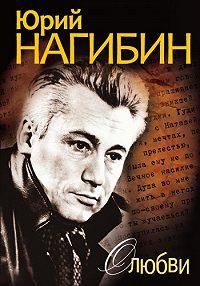 Юрий Нагибин -О любви (сборник)
