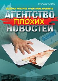Михаил Ухабов -Агентство плохих новостей