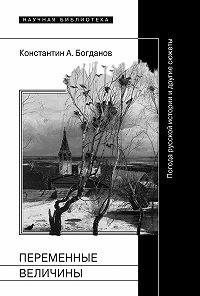 Константин Богданов -Переменные величины. Погода русской истории и другие сюжеты