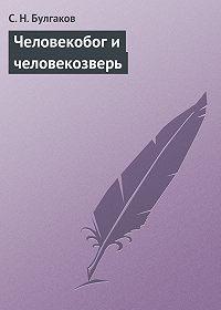 С.Н. Булгаков -Человекобог и человекозверь