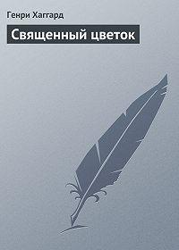 Генри Райдер Хаггард -Священный цветок