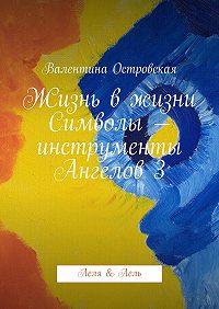 Валентина Островская - Жизнь вжизни. Символы– инструменты Ангелов3. Леля &Лель