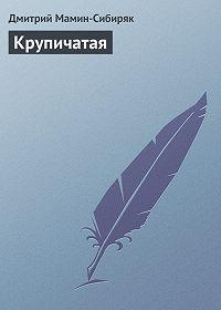 Дмитрий Мамин-Сибиряк -Крупичатая