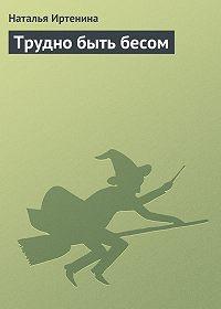 Наталья Иртенина -Трудно быть бесом