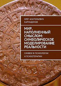 Олег Кармадонов -Мир, наполненный смыслом: символическое моделирование реальности. Символ впсихологии ипсихотерапии