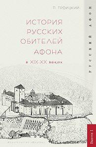 Павел Троицкий - История русских обителей Афона в XIX–XX веках