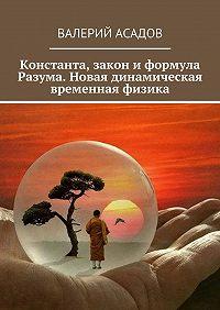 Валерий Асадов -Закон и формула разума. Законы Абсурда. Динамическая временная физика. Существует пять видов Разума