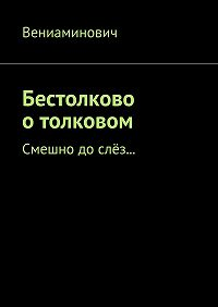 Вениаминович -Бестолково о толковом. Смешно до слёз…